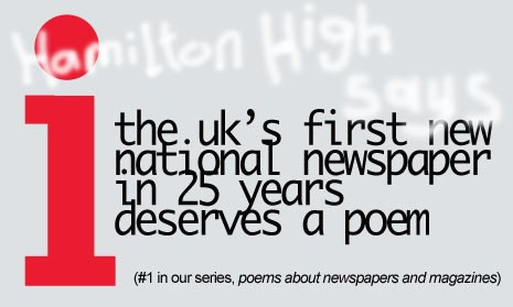 i i A new poem by our acclaimed American Observer, Hamilton High to celebrate the launch of a new national uk newspaper. The first in 25 years. That paper is the i and is a tiny truncated independent of sorts I think